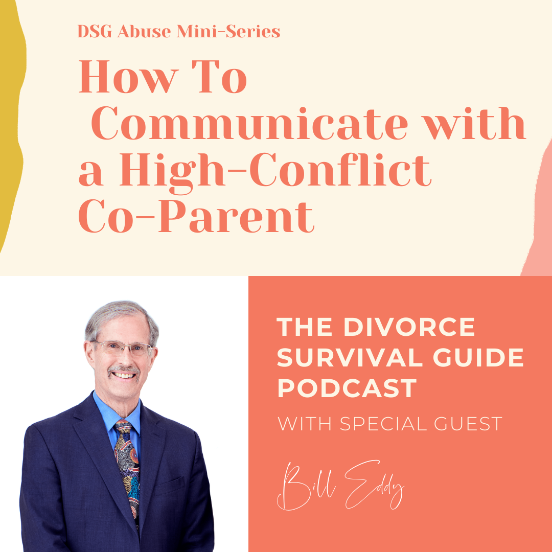 The Divorce Survival Guide Podcast - DSG Abuse Mini-Series: How to Communicate with a High-Conflict Co-Parent with Bill Eddy