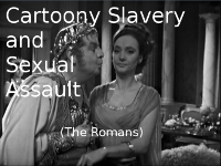 Cartoony Slavery and Sexual Assault (The Romans)