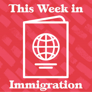 This Week in Immigration