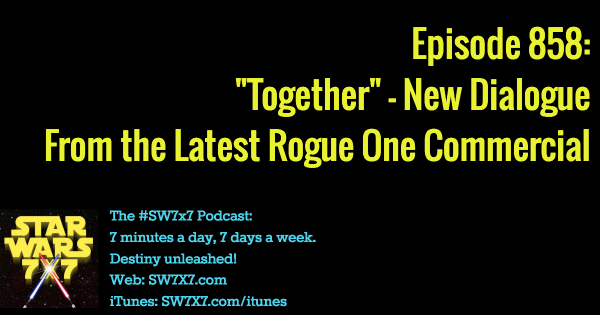 "858: ""Together"" - New Rogue One Commercial Dialogue"