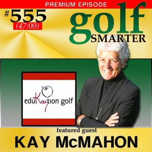 555 Premium: Disrupting Traditional Golf Teaching Techniques with LPGA Teaching & Club Pros Hall of Famer Kay McMahn