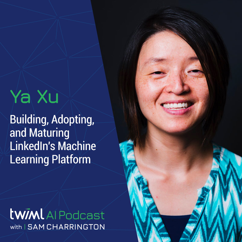 Building, Adopting, and Maturing LinkedIn's Machine Learning Platform with Ya Xu - #453