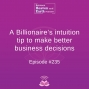 Artwork for A Billionaire's intuition tip to make better business decisions - Episode #235