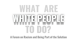 'WHAT ARE WHITE PEOPLE TO DO?' - A Forum on Racism and Being Part of the Solution
