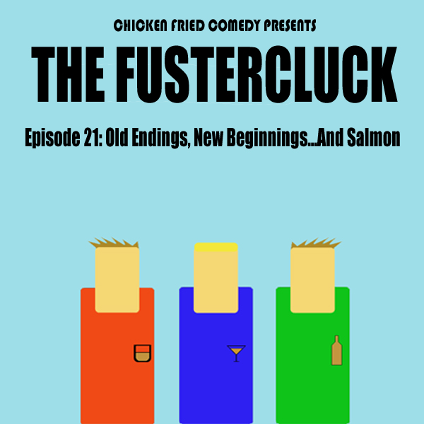 The Fustercluck Ep 21: Old Endings, New Beginnings... and Salmon.
