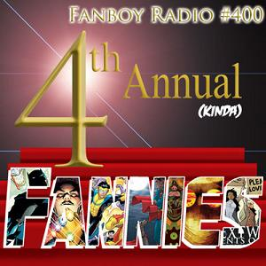 Fanboy Radio #400 - The 4th (Not Quite) Annual FANNIE AWARDS!
