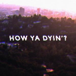How Ya Dyin'?