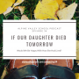 Artwork for EP34: If Our Daughter Died Tomorrow, Would We Be Happy With How She Had Lived?