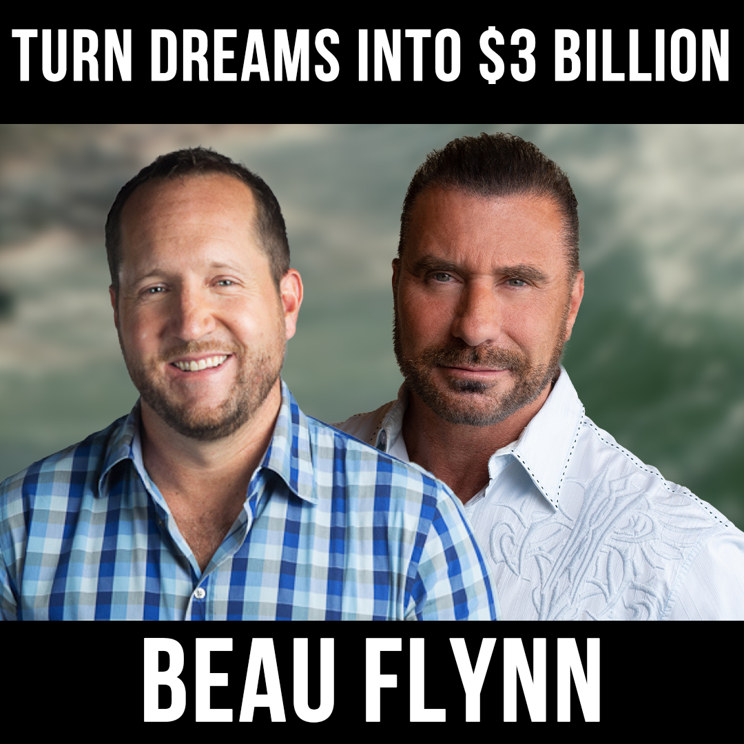 Turn Dreams Into $3 Billion - w/ Beau Flynn