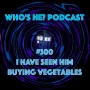 Artwork for Who's He? Podcast #300 I have seen him buying vegetables