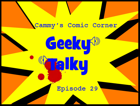 Cammy's Comic Corner - Geeky Talky - Episode 29