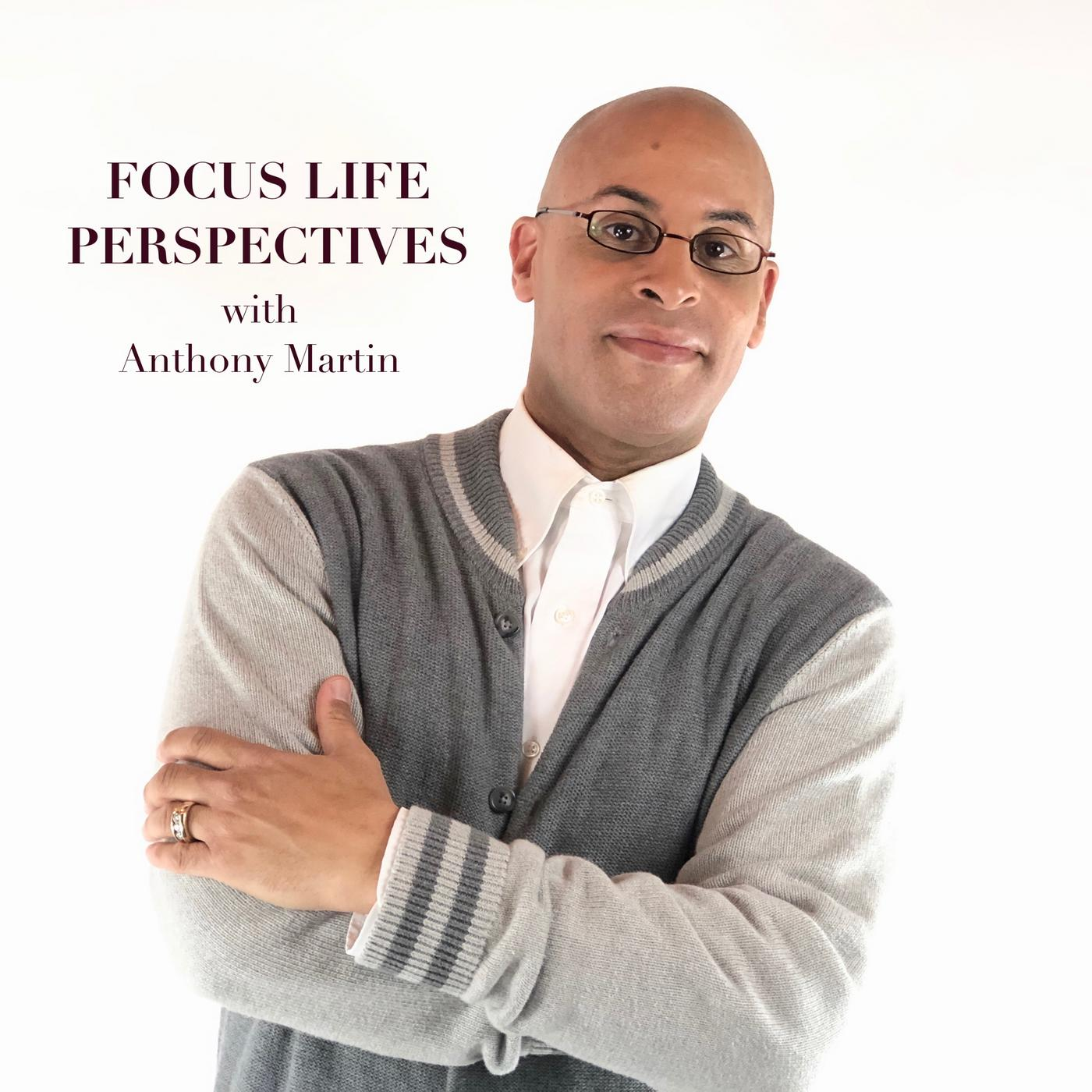 Focus Life Perspectives with Anthony Martin show art