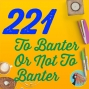 Artwork for 221 To Banter Or Not To Banter