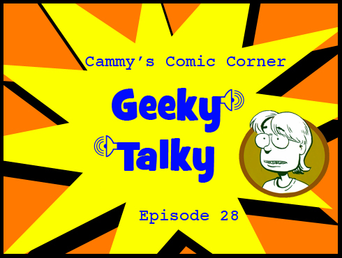 Cammy's Comic Corner - Geeky Talky - Episode 28