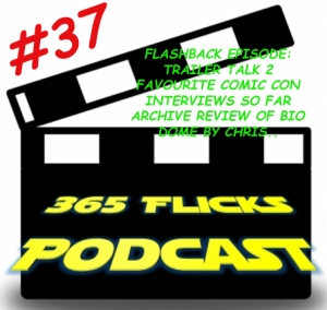 365Flicks #37 FlashBack Time.. Trailer Talk 2/ Comic Con Interviews/ Bio Dome Review