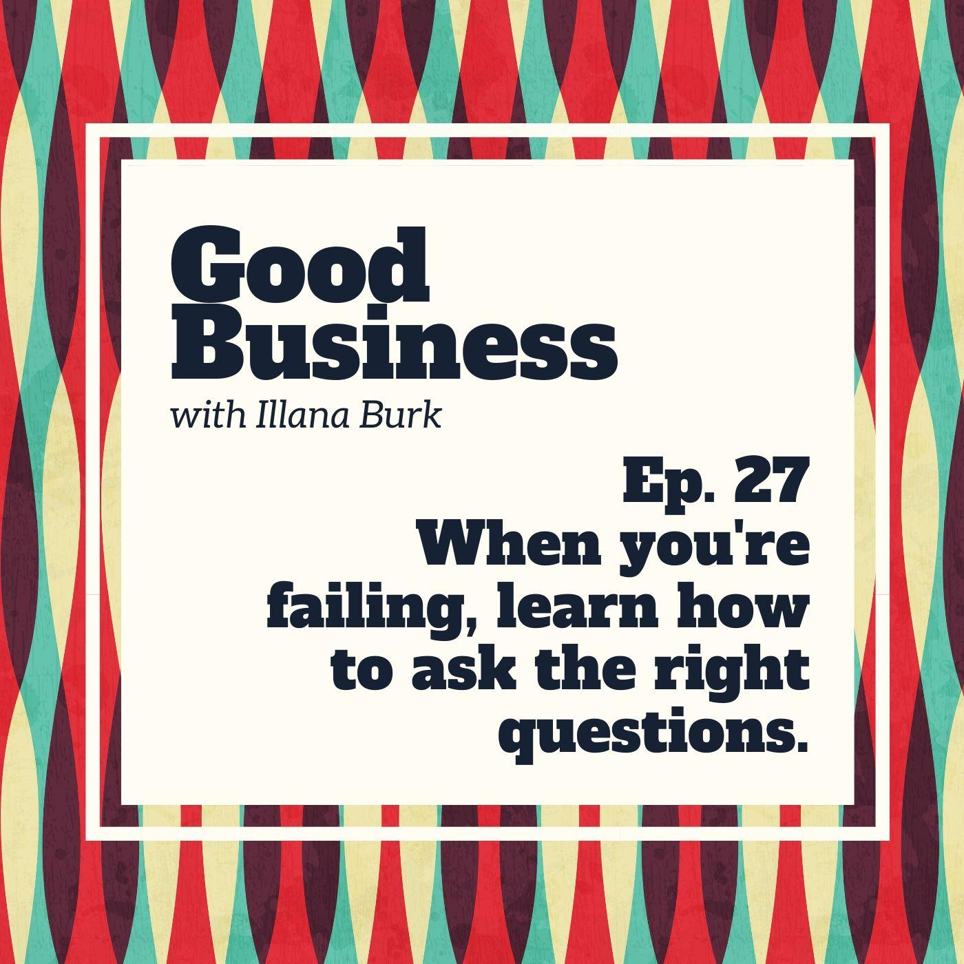 When you're failing, learn how to ask the right questions | GB 27
