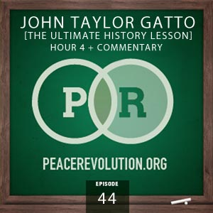 Peace Revolution episode 044: The Ultimate History Lesson with John Taylor Gatto / Hour 4 + Commentary