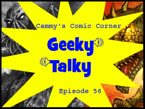 Cammy's Comic Corner - Geeky Talky - Episode 56