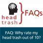 Artwork for FAQ: Why rate my head trash out of 10?