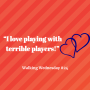 """Artwork for """"I love playing with terrible players!"""" 