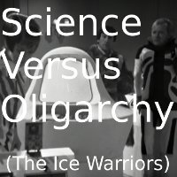 Science Versus Oligarchy (The Ice Warriors)