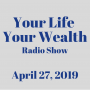 Artwork for Your Life Your Wealth Radio Show - April 27, 2019