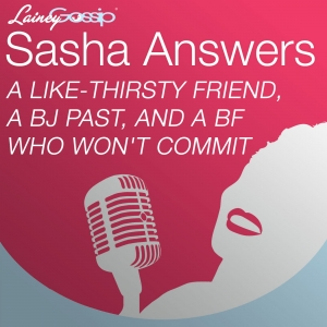 Sasha Answers: A Like-Thirsty Friend, A BJ Past, and a BF Who Won't Commit