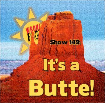 EP149--It's A Butte!