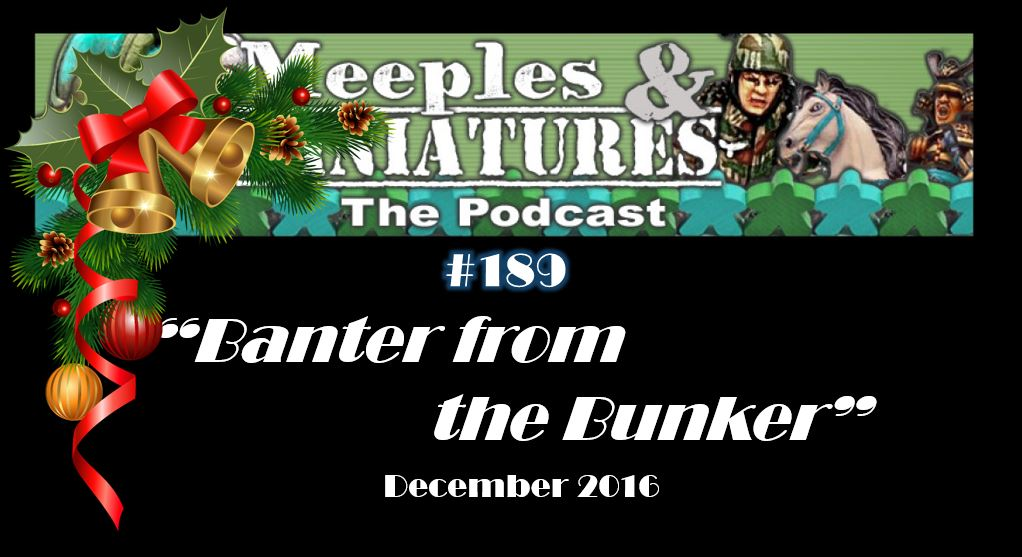 Meeples & Miniatures - Episode 189 - Banter from the Bunker: December 2016