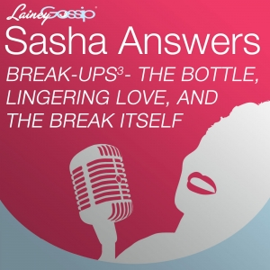Sasha Answers: Break-ups to the Third - The Bottle, Lingering Love, and the Break Itself