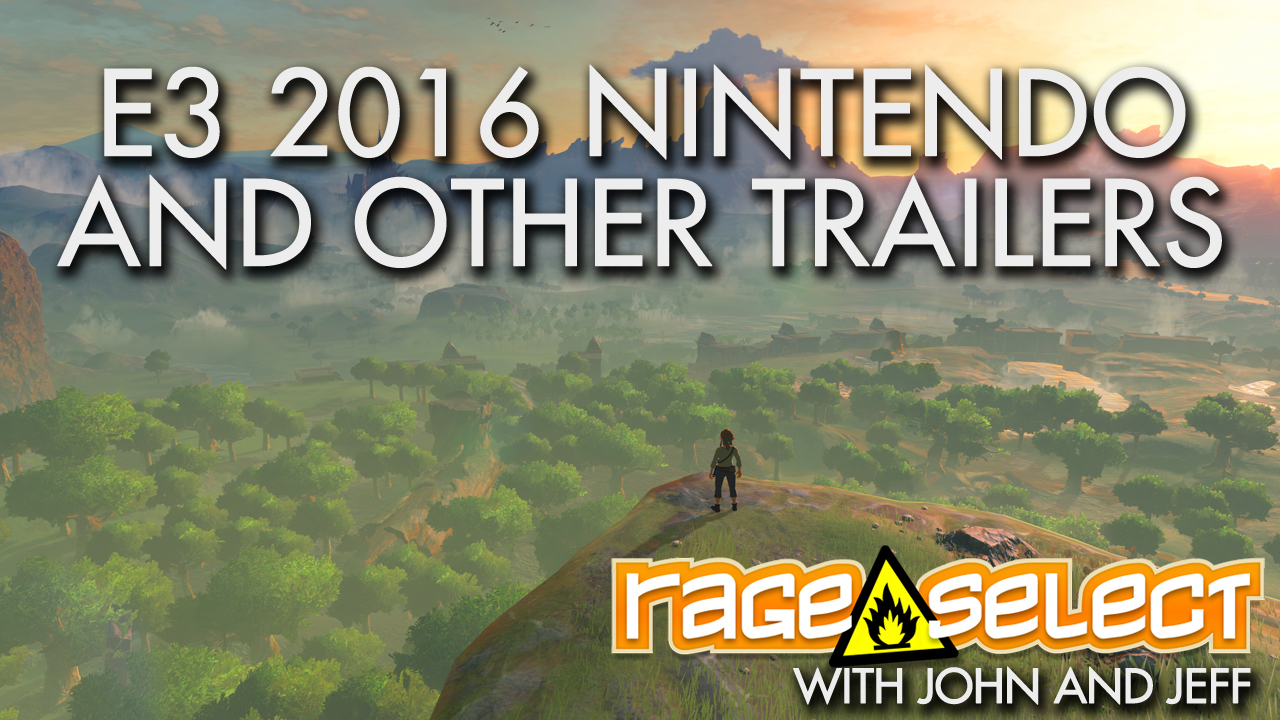 Rage Select E3 2016 Part Four - Nintendo and Miscellenous Trailers with John and Jeff
