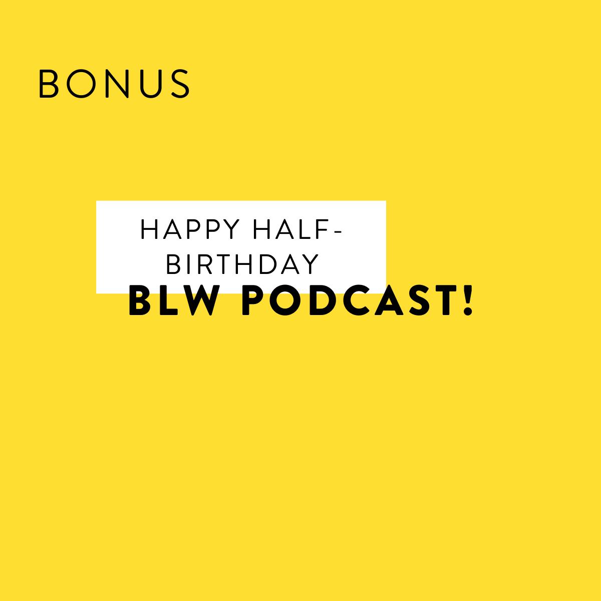 Happy Half-Birthday BLW Podcast!