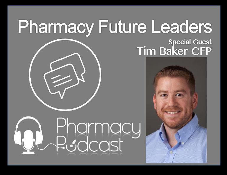 Pharmacy Future Leaders - Tim Baker CFP - Pharmacy Podcast Episode 390