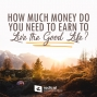 Artwork for 544-How Much Money Do You Need to Earn To Live the Good Life?