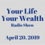 Artwork for Your Life Your Wealth Radio Show - April 20, 2019