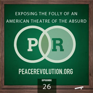 Peace Revolution episode 026: Exposing the Folly of an American Theatre of the Absurd