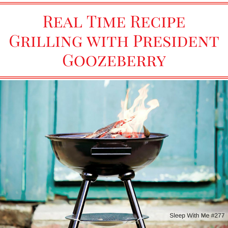 Grilling With President Goozeberry | Real Time Recipies | Sleep With Me #276