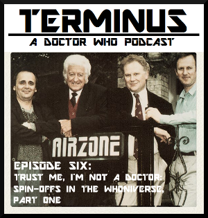 Terminus Podcast -- Episode 6: Trust Me, I'm Not a Doctor: Spin-offs in the Whoniverse, Pt 1