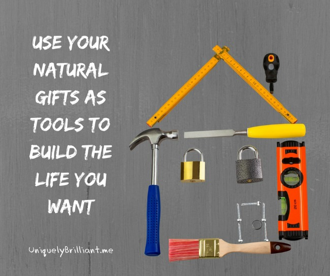 use your gifts as tools to build the life you want