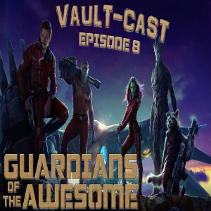 VAULT-CAST: Episode VIII - Guardians of the Awesome