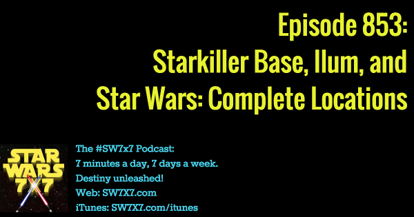 853: Starkiller Base, Ilum, and Star Wars: Complete Locations