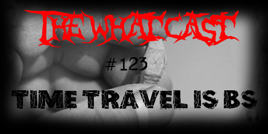 The What Cast #123 - Time Travel Is BS!!