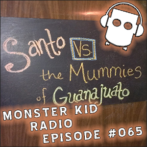 Monster Kid Radio #065 - Monster Kid Radio Crashes El Santo vs Las Momias de Guanajuato - Part One