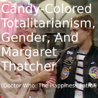 Candy-Colored Totalitarianism, Gender, and Margaret Thatcher (The Happiness Patrol)
