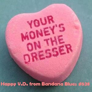 Bandana Blues #528 Wishing You A belated V.D.!!!