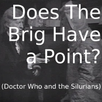Does The Brig Have a Point? (Doctor Who and the Silurians)