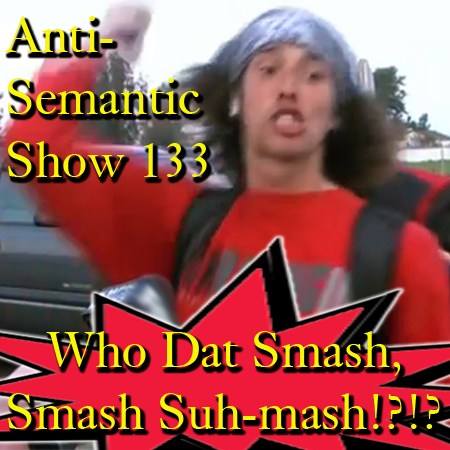 Episode 133 - Who Dat Smash, Smash, Suh-mash!?!?