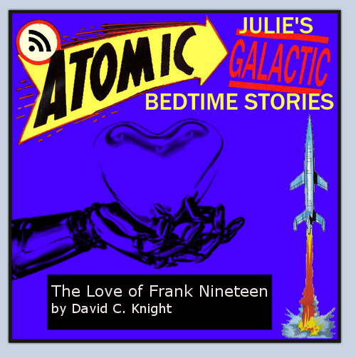 Atomic Julie's Galactic Bedtime Stories #27:  The Love of Frank Nineteen