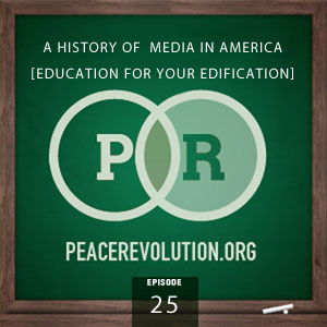 Peace Revolution episode 025: A History of Media in America / Education for your Edification