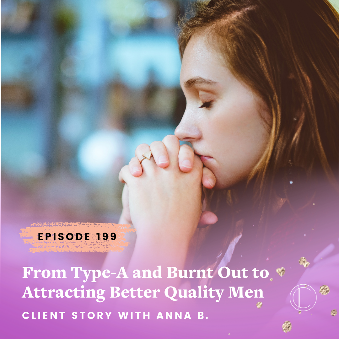 #199: From Type-A and Burnt Out to Attracting Better Quality Men - Client Story with Anna B.